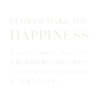 FLOWER MAKE YOU HAPPINESS.